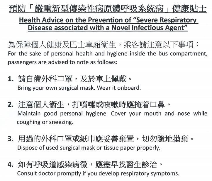 預防嚴新型傳染性病原體呼吸系統病健康貼士,為保障個人健康及巴士車廂衛生,乘客請注以下事項:1.請自備外科口罩,及於車上佩戴。2.注意個人衛生,打噴嚏或咳嗽時應掩着口鼻。3.用過的外科口罩或紙巾應妥善棄置,切勿隨地拋棄。4.如有呼吸道感染病徵,應盡早找醫生診治。